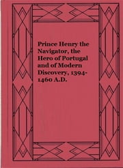 Prince Henry the Navigator, the Hero of Portugal and of Modern Discovery, 1394-1460 A.D. ebook by C. Raymond Beazley