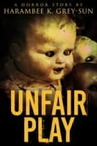 Unfair Play - A Horror Story ebook by Harambee K. Grey-Sun
