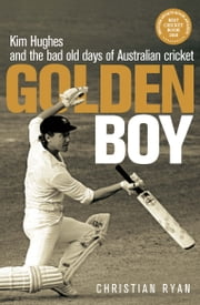 Golden Boy - Kim Hughes and the bad old days of Australian cricket ebook by Christian Ryan