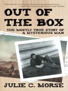 Out of the Box - The Mostly True Story of a Mysterious Man ebook by Julie C. Morse