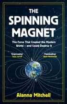 The Spinning Magnet - The Force That Created the Modern World – and Could Destroy It ebook by Alanna Mitchell