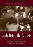 Globalizing the Streets - Cross-Cultural Perspectives on Youth, Social Control, and Empowerment ebook by Michael Flynn, David C. Brotherton