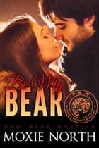 Be My Bear: Pacific Northwest Bears - Pacific Northwest Bears ebook by Moxie North