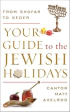 Your Guide to the Jewish Holidays - From Shofar to Seder ebook by Cantor Matt Axelrod