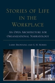 Stories of Life in the Workplace - An Open Architecture for Organizational Narratology ebook by Larry Browning,George H. Morris