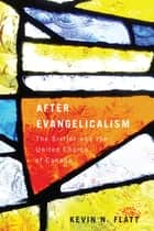 After Evangelicalism - The Sixties and the United Church of Canada ebook by Kevin N. Flatt