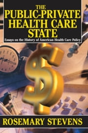 The Public-private Health Care State - Essays on the History of American Health Care Policy ebook by Rosemary A. Stevens