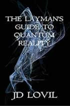 The Layman's Guide To Quantum Reality ebook by JD Lovil