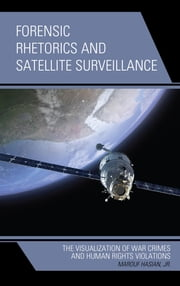 Forensic Rhetorics and Satellite Surveillance - The Visualization of War Crimes and Human Rights Violations ebook by Marouf Hasian Jr.