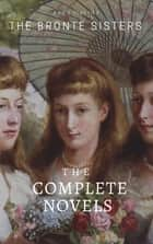 The Brontë Sisters: The Complete Novels ebook by Anne Brontë, Charlotte Brontë, Emily Brontë