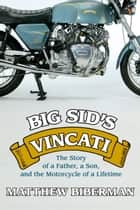 Big Sid's Vincati - The Story of a Father, a Son, and the Motorcycle of a Lifetime ebook by Matthew Biberman