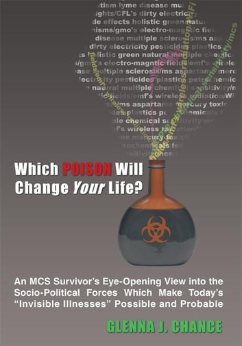 "Which Poison Will Change Your Life? - An MCS Survivor's Eye-Opening View into the Socio-Political Forces Which Make Today's ""Invisible Illnesses"" Possible and Probable ebook by Glenna J. Chance"