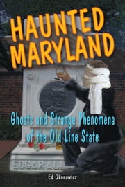 Haunted Maryland: Ghosts and Strange Phenomena of the Old Line State ebook by Ed Okonowicz