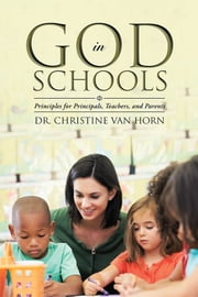 God in Schools - Principles for Principals, Teachers, and Parents ebook by Dr. Christine Van Horn