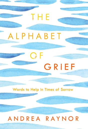 The Alphabet of Grief - Words to Help in Times of Sorrow ebook by Andrea Raynor