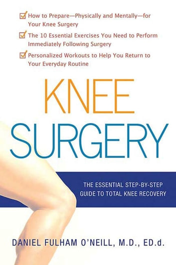 Knee Surgery - The Essential Guide to Total Knee Recovery ebook by Daniel Fulham O'Neill