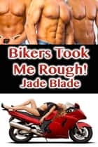 Bikers Took Me Rough! ebook by Jade Blade