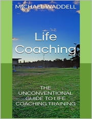 Life Coaching: The Unconventional Guide to Life Coaching Training ebook by Michael Waddell