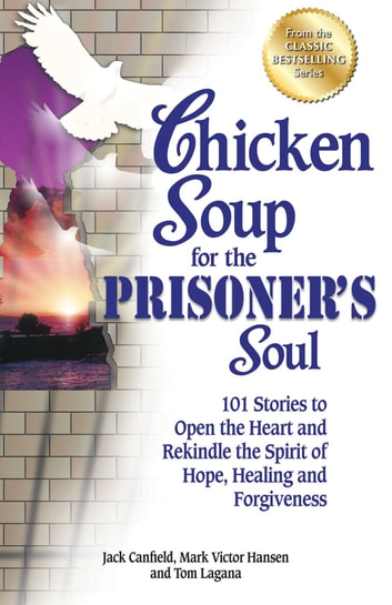 Chicken Soup for the Prisoner's Soul - 101 Stories to Open the Heart and Rekindle the Spirit of Hope, Healing and Forgiveness ebook by Jack Canfield,Mark Victor Hansen