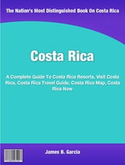 Costa Rica - A Complete Guide To Costa Rica Resorts, Visit Costa Rica, Costa Rica Travel Guide, Costa Rica Map, Costa Rica Now ebook by James Garcia