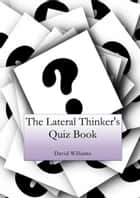 The Lateral Thinker's Quiz Book ebook by David Williams