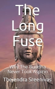 The Long Fuse: Why The Buddha Never Took Aspirin ebook by Thejendra Sreenivas