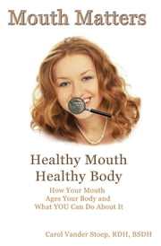 Mouth Matters; Healthy Mouth, Healthy Body - How Your Mouth Ages Your Body and What YOU Can do About It ebook by Kobo.Web.Store.Products.Fields.ContributorFieldViewModel