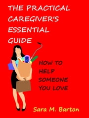 The Practical Caregiver's Essential Guide - How to Help Someone You Love ebook by Sara Barton