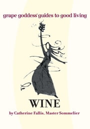WINE - grape goddess® guides to good living ebook by Catherine Fallis
