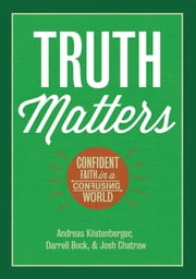 Truth Matters - Confident Faith in a Confusing World ebook by Andreas J. Köstenberger,Darrell Bock,Josh Chatraw