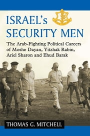Israel's Security Men - The Arab-Fighting Political Careers of Moshe Dayan, Yitzhak Rabin, Ariel Sharon and Ehud Barak ebook by Thomas G. Mitchell