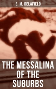 The Messalina of the Suburbs - Thriller Based on a True Story From the Renowned Author of The Diary of a Provincial Lady, Thank Heaven Fasting, Faster! Faster! & The Way Things Are eBook by E. M. Delafield