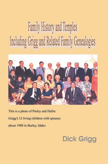 Family History and Temples Including Grigg and Related Family Genealogies ebook by Dick Grigg