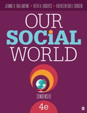 Our Social World: Condensed ebook by Jeanne H. Ballantine,Keith A. Roberts,Kathleen O. (Odell) Korgen