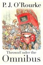 Thrown Under the Omnibus - From bestselling political humorist P.J.O'Rourke ebook by P. J. O'Rourke