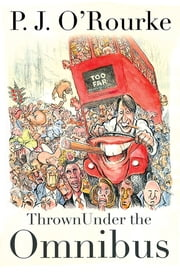 Thrown Under the Omnibus - From bestselling political humorist P.J.O'Rourke ekitaplar by P. J. O'Rourke