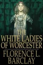 The White Ladies of Worcester ebook by Florence L. Barclay