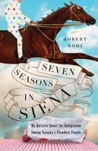Seven Seasons in Siena - My Quixotic Quest for Acceptance Among Tuscany's Proudest People ebook by Robert Rodi