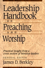 Leadership Handbook of Preaching and Worship ebook by James D. Berkley
