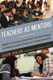 Teachers As Mentors - Models for Promoting Achievement with Disadvantaged and Underrepresented Students by Creating Community ebook by Aram Ayalon,Deborah W. Meier