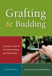 Grafting and Budding - A Practical Guide for Fruit and Nut Plants and Ornamentals ebook by WJ Lewis,DMcE Alexander