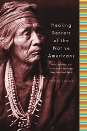 Healing Secrets of the Native Americans - Herbs, Remedies, and Practices That Restore the Body, Refresh the Mind, and Rebuild the Spirit ebook by Porter Shimer