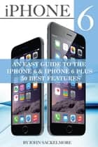 IPhone 6: An Easy Guide to the Iphone 6 & Iphone 6 Plus - 50 Best Features ebook by John Sackelmore