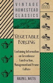 Vegetable Forcing - Containing Information on Greenhouse Construction, Management and Frame Culture ebook by Kobo.Web.Store.Products.Fields.ContributorFieldViewModel