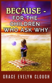 Because - For the Childred Who Ask Why ebook by Grace Evelyn Clough