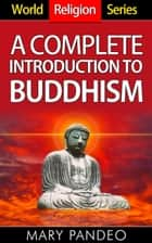 A Complete Introduction to Buddhism - World Religion Series, #2 ebook by Mary Pandeo