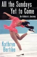 All the Sundays Yet to Come ebook by Kathryn Bertine