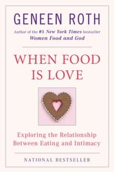 When Food Is Love - Exploring the Relationship Between Eating and Intimacy ebook by Geneen Roth
