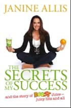 The Secrets of My Success - The Story of Boost Juice, Juicy Bits and All ebook by Janine Allis