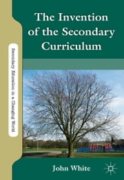The Invention of the Secondary Curriculum ebook by J. White